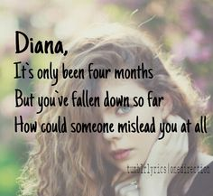 Diana -  One Direction.. It's so strange, they know so well. It's been harder for me since February of this year, everything just broke, and crashed, and burned. And nobody was really there to help me to put out the fire, so now I have burns..
