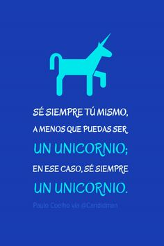 Sé siempre tú mismo a menos que puedas ser un unicornio; en ese caso sé siempre un unicornio.  Paulo Coelho  @Candidman     #Frases Paulo Coelho Candidman Frases Celebres Unicornio @candidman