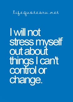 I will not stress myself out about things I can't control or change.