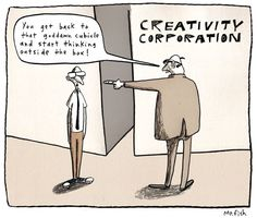 Creativity Corporation: You get back to that goddamn cubicle and start thinking outside the box!