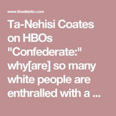 "Ta-Nehisi Coates on HBOs ""Confederate:"" why[are] so many white people are enthralled with a world where the dreams of Harriet Tubman were destroyed by the ambitions of Robert E. Lee."" That's a damn good question."