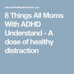 8 Things All Moms With ADHD Understand - A dose of healthy distraction