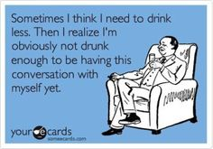 Sometimes I think I need to drink less. Than I realize I'm obviously not drunk enough to be having this conversation with myself yet.