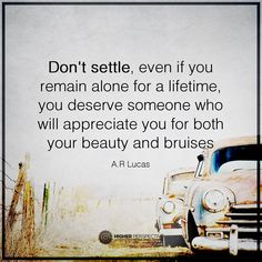 Don't settle, even if you remain alone for a lifetime, you deserve someone who will appreciate you for both your beauty and vruises.