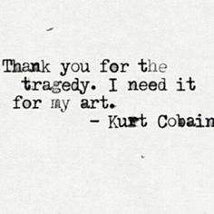 """Thank you for the tragedy. I need it for my art."" - Kurt Cobain"
