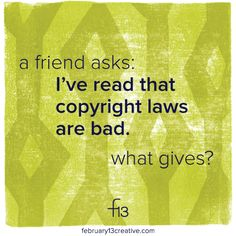 You've probably heard some philosophical arguments against copyright law. You've probably also wondered about the practicality of managing your usage rights. Today on the blog, we encourage healthy debate while advocating for thoughtful protection of your property. http://www.february13creative.com/blog/2015/4/16/are-copyright-laws-really-such-a-good-thing