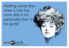 Nothing worse than when a man has more dick in his personality than in his pants!!
