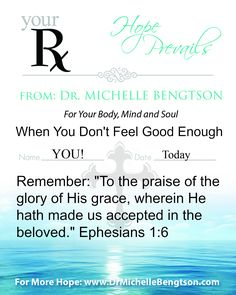 "Your RX - When you don't feel good enough. ""To the praise of the glory of His grace, wherein He hath made us accepted in the beloved."" Eph. 1:6  #HopePrevails #DrMichelleBengtson  for more hope http://www.drmichellebengtson.com"