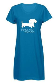 Hahahahahs...we need to get this for Steph.   Sleeps With Wieners over-sized night shirt for sleepy time or lounging around. These night gowns are made of 100% combed ringspun cotton and are double-needle hem sleeves and bottom. Lovely dachshund