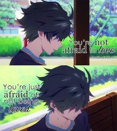 Photo. anime quote. you are not afraid of love, you are afraid of not being loved. you can get me well,  but you don't love me well.