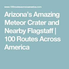 Arizona's Amazing Meteor Crater and Nearby Flagstaff | 100 Routes Across America