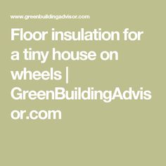 Floor insulation for a tiny house on wheels | GreenBuildingAdvisor.com
