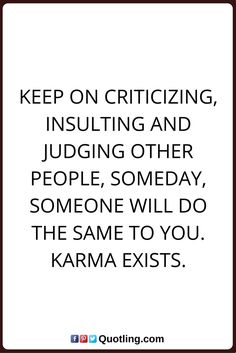 Keep on criticizing, insulting and judging other people, someday | Famous Memorable Quotes