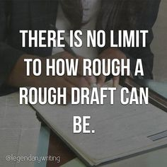 There is no limit to how rough a rough draft can be.