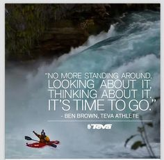 """""""No more standing around looking about it. Thinking about it. It's time to go."""" - Ben Brown"""