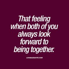 That feeling when both of you always look forward to being together.