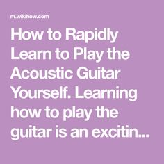 How to Rapidly Learn to Play the Acoustic Guitar Yourself. Learning how to play the guitar is an exciting skill that will impress those around you. If you have a passion for music and the acoustic guitar but don't have a lot of time or the...