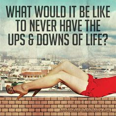 What Would It Be Like to Never Have the Ups and Downs of Life? #hdigab #happy