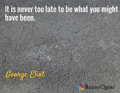 It is never too late to be what you might have been. / George Eliot
