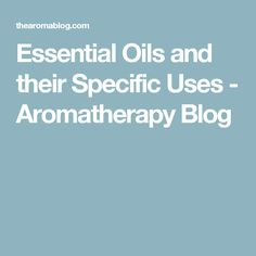 Essential Oils and their Specific Uses - Aromatherapy Blog