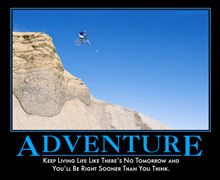 Adventure: Keep living life like there's no tomorrow and you'll be right sooner than you think.