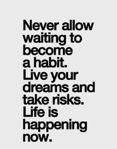 Never Allow Waiting To Become A Habit. Live Your Dreams and Take Risks. Life is Happening Now. ~ Jillian Michaels.