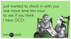 Free and Funny Cry For Help Ecard: Just wanted to check in with you one more time this hour to see if you think I have OCD. Create and send your own custom Cry For Help ecard. Funny Quotes, Funny Memes, It's Funny, Funny Stuff, Therapy Humor, People Dont Understand, Obsessive Compulsive Disorder, Drive Me Crazy
