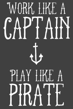Pirate Quote: Work like a captain, play like a...