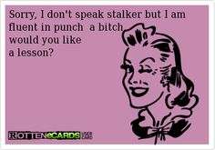 Sorry, I don't speak stalker but I am fluent in punch  a bitch,  would you like  a lesson?