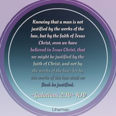 ~Galatians 2:16~ KJV Knowing that a man is not justified by the works of the law, but by the faith of Jesus Christ, even we have believed in Jesus Christ, that we might be justified by the faith of Christ, and not by the works of the law: for by the works of the law shall no flesh be justified.