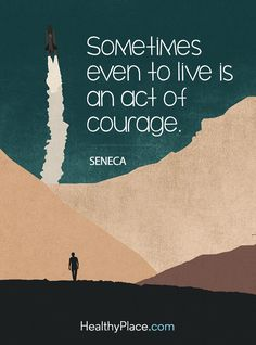 Quote on bipolar: Sometimes even to live is an act of courage - Seneca. www.HealthyPlace.com