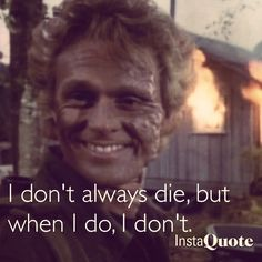 Murdoc from MacGyver --I don't always die but when I do... I don't.  Lol