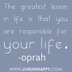 the greatest lesson in life is that you are responsible for your life. -oprah