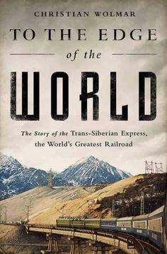 To the Edge of the World: The Story of the Trans-Siberian Express, the World's Greatest Railway