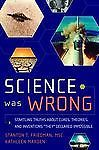 Science Was Wrong : Startling Truths about Cures, Theories, and Inventions...