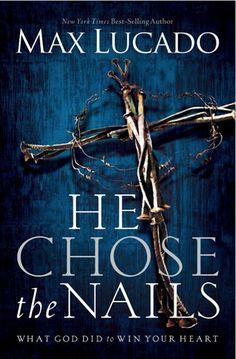 He Chose the Nails by Max Lucado (Él escogió los clavos de Max Lucado. Mientras leía este libro el Señor Jesucristo me encontró!! Nunca lo olvidaré!!)