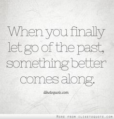 When you finally let go of the past, something better comes along. - iLiketoquote.com