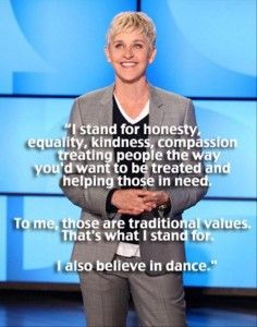 Ellen Degeneres - I stand for honesty, equality, kindness, compassion, treating people the way you'd want to be treated and helping those in need. To me, those are traditional values. That's what I stand for. I also believe in dance.
