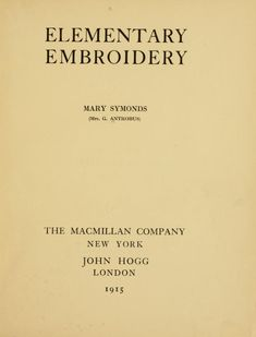 """Elementary Embroidery, by Mary Symonds, 1915. """"The object of this book is to give sufficient knowledge of Embroidery to enable the student to become an expert both from an artistic as well as a commercial point of view."""""""