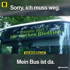 Sorry, ich muss weg.<br /> Mein Bus ist da.