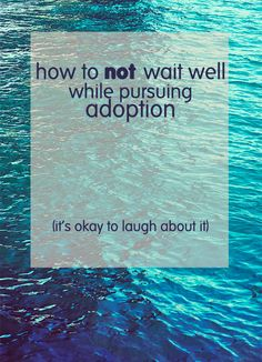 """""""how to *not* wait well while pursuing adoption"""" (I can seriously relate! Don't know whether to laugh or cry!)"""