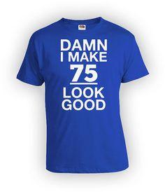 75th Birthday T Shirt Custom Personalized TShirt Bday Gift Ideas For Him Her I Make 75 Look Good Mens Ladies Tee