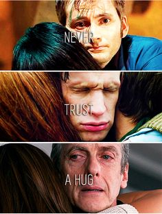 Clara: Why don't you like hugging, Doctor?...// The Doctor: Never trust a hug, it's just a way to hide your face.