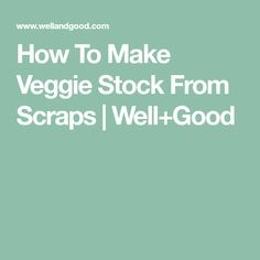 How To Make Veggie Stock From Scraps | Well+Good Root Veggies, Vegetables, Paleo Sauces, Egg Replacement, Paleo Soup, Vegan Mayo, Beef Salad, Peeling Potatoes, Dried Beans
