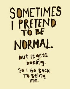 sometimes i pretend to be normal. but it gets boring. so i go back to being me.