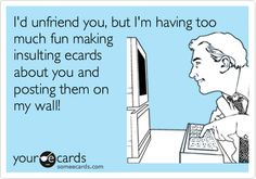Funny Friendship Ecard: I'd unfriend you, but I'm having too much fun making insulting ecards about you and posting them on my wall!