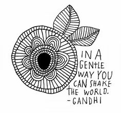 One of my favorite quotes: In a gentle way you can shake the world - Ghandi