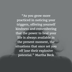 """""""As you grow more practiced in noticing your triggers, offering yourself kindness and remembering that the power to heal your life is always available in the present moment, the situations that once set you off lose their explosive potential."""" Martha Beck"""