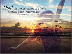 Don't let the behavior of others destroy your inner peace ~ Dalai Lama