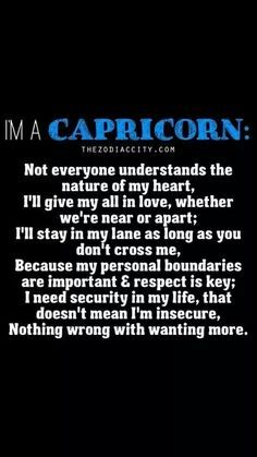 I'm A Capricorn: Not everyone understands the nature of my heart, I'll give my all in love, whether we're  near or apart; I'll stay in my lane as long as you don't cross me, Because my personal boundaries are important & respect is key;  I need security in my life, that doesn't mean I'm insecure, Nothing wrong with wanting more. #capricorn #quotes